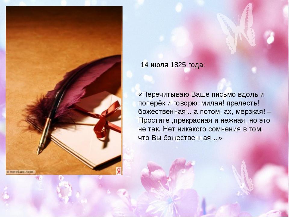 14 июля 1825 года: «Перечитываю Ваше письмо вдоль и поперёк и говорю: милая!...