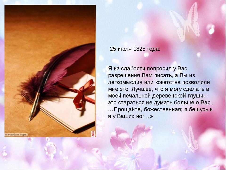 25 июля 1825 года: Я из слабости попросил у Вас разрешения Вам писать, а Вы и...