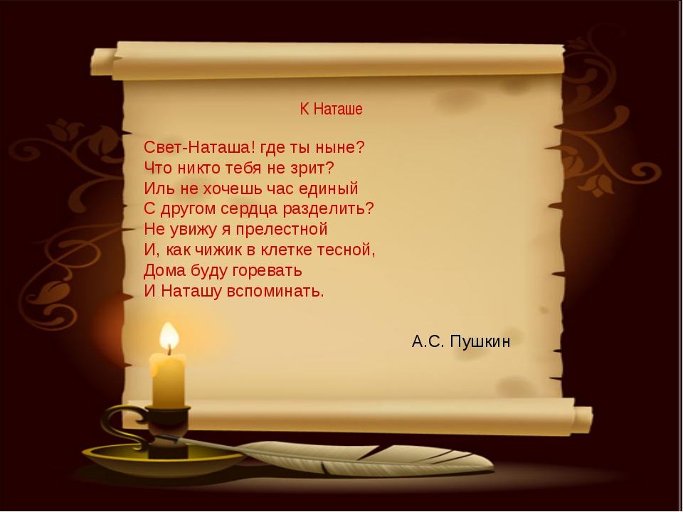 К Наташе А.С. Пушкин Свет-Наташа! где ты ныне? Что никто тебя не зрит? Иль н...