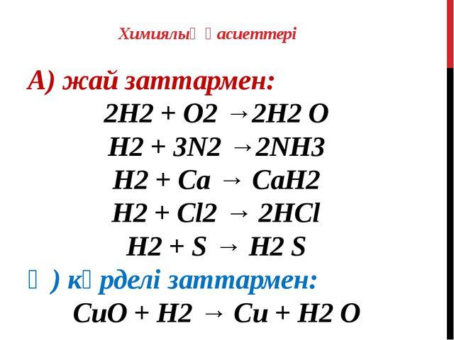 Химиялық қасиеттері А) жай заттармен: 2H2 + О2 →2H2 O H2 + 3N2 →2NH3 H2 + Ca...