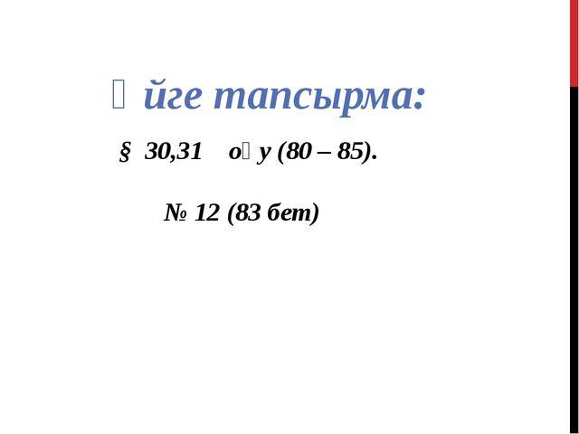 Үйге тапсырма: § 30,31 оқу (80 – 85). № 12 (83 бет)