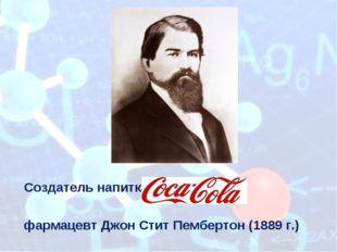Создательнапитка фармацевтДжон Стит Пембертон (1889 г.) Приложение 14.1 к М