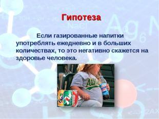 Гипотеза Если газированные напитки употреблять ежедневно и в больших количест