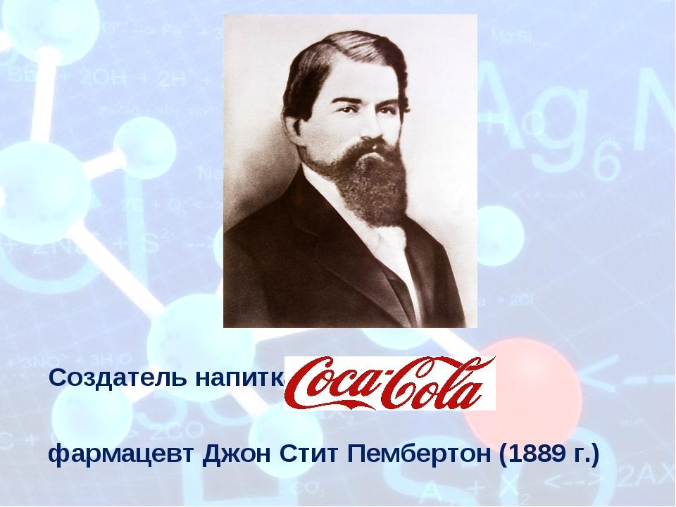 Создательнапитка фармацевтДжон Стит Пембертон (1889 г.) Приложение 14.1 к М...