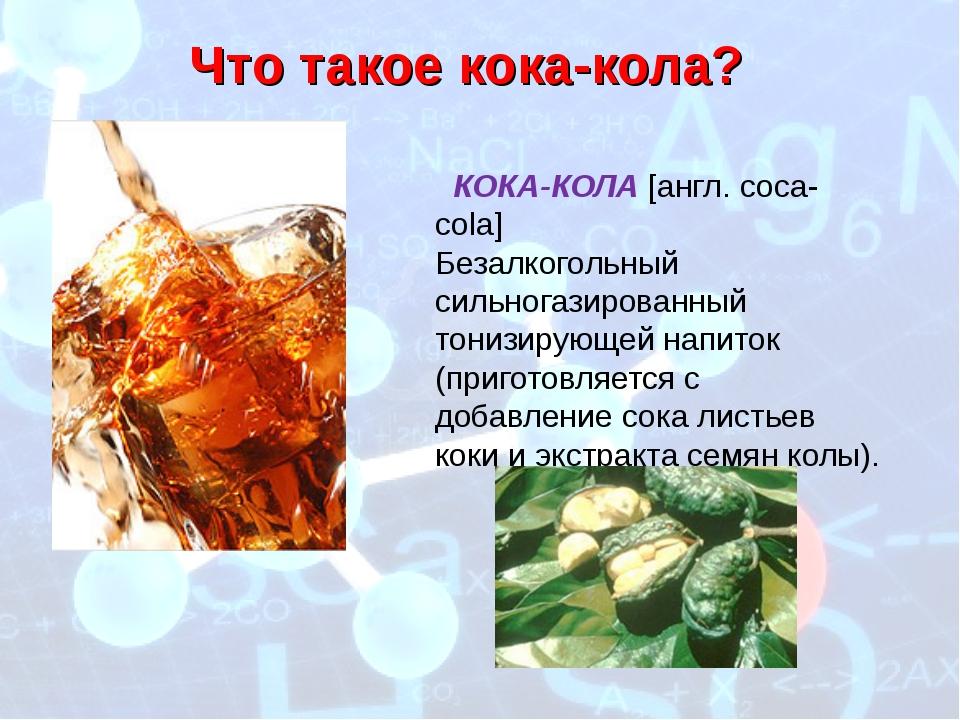 Что такое кока-кола? КОКА-КОЛА [англ. coca-cola] Безалкогольный сильногазиров...