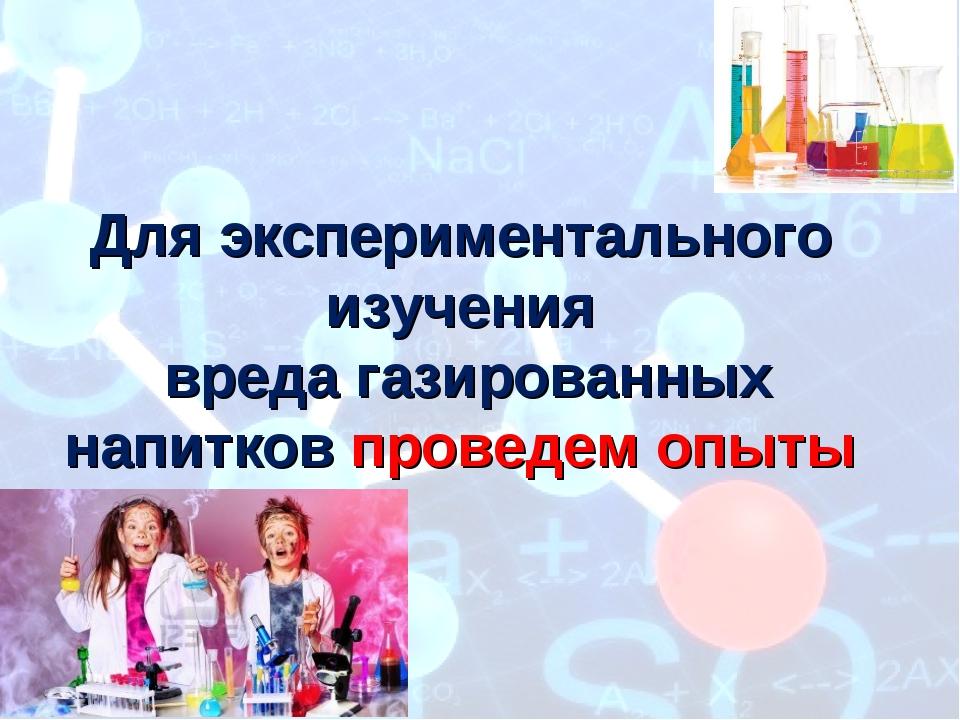 Дляэкспериментального изучения вреда газированных напитков проведем опыты