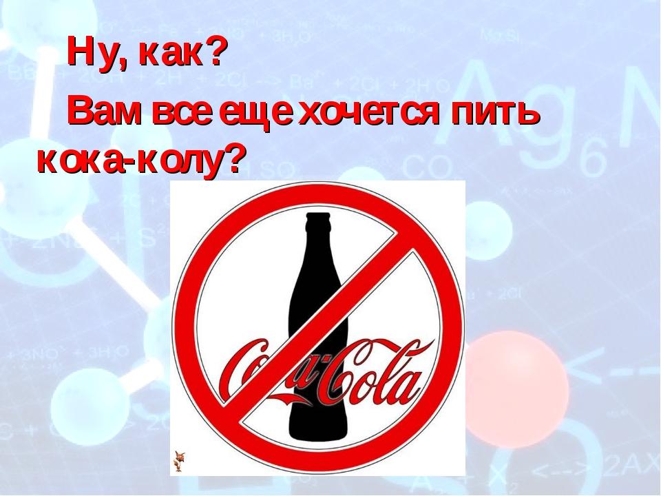 Ну, как? Вам все еще хочется пить кока-колу?