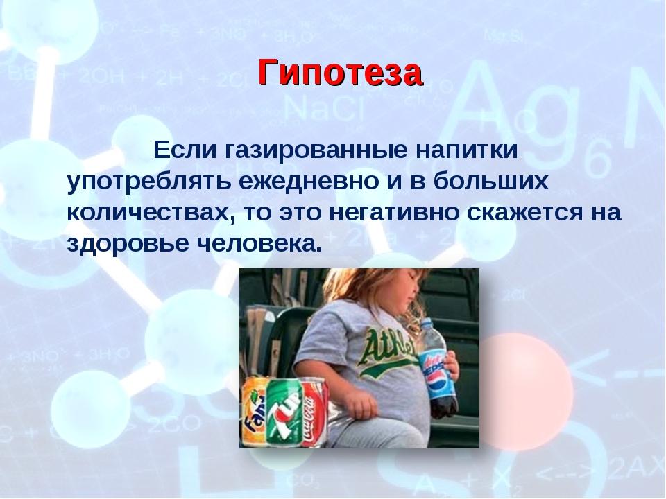 Гипотеза Если газированные напитки употреблять ежедневно и в больших количест...