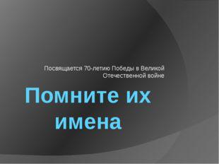 Помните их имена Посвящается 70-летию Победы в Великой Отечественной войне