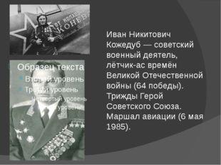 Иван Никитович Кожедуб — советский военный деятель, лётчик-ас времён Великой
