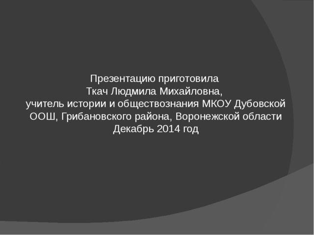 Презентацию приготовила Ткач Людмила Михайловна, учитель истории и обществозн...