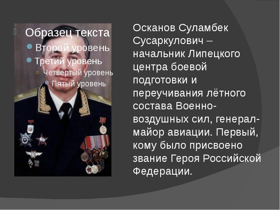 Осканов Суламбек Сусаркулович – начальник Липецкого центра боевой подготовки...