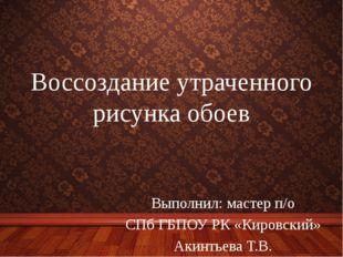 Воссоздание утраченного рисунка обоев Выполнил: мастер п/о СПб ГБПОУ РК «Киро