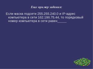 Еще пример задания: Если маска подсети 255.255.240.0 и IP-адрес компьютера в