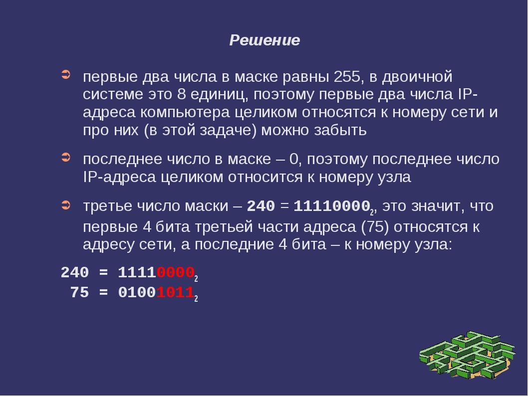 Решение первые два числа в маске равны 255, в двоичной системе это 8 единиц,...