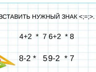 Вставить нужный знак ; = ВСТАВИТЬ НУЖНЫЙ ЗНАК . 4+2 * 76+2 * 8 8-2 * 5