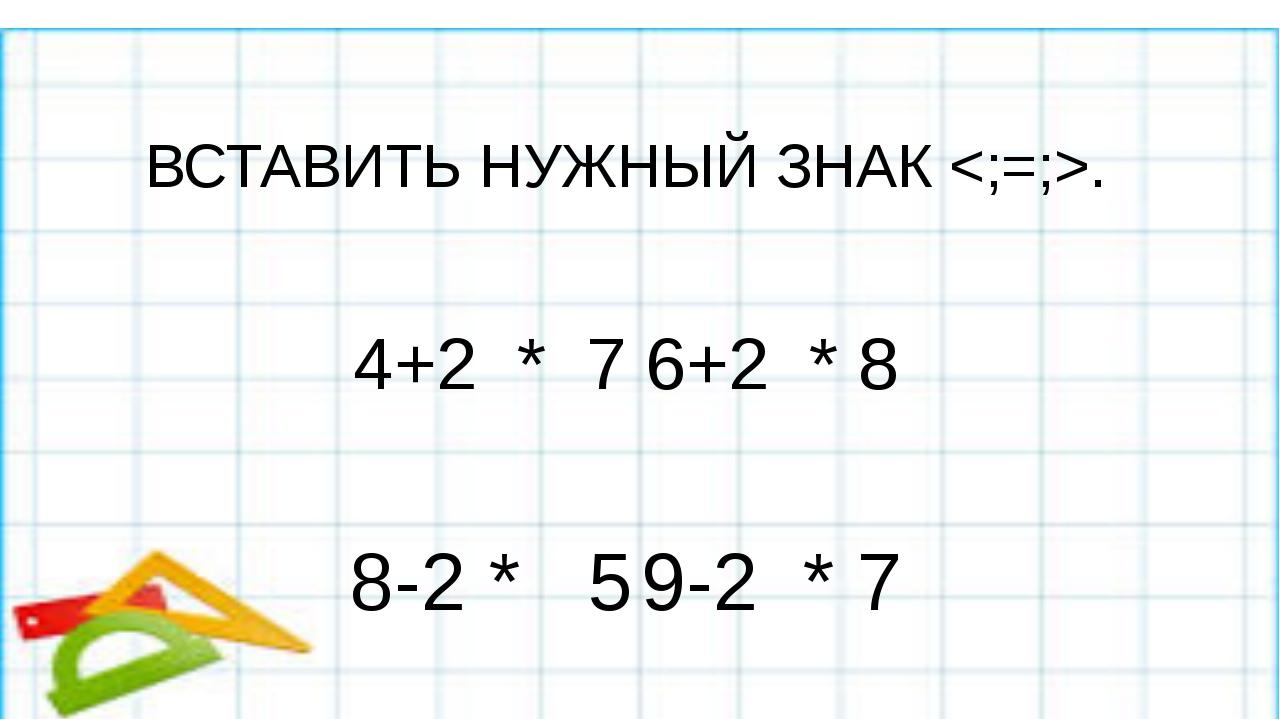 Вставить нужный знак ; = ВСТАВИТЬ НУЖНЫЙ ЗНАК . 4+2 * 76+2 * 8 8-2 * 5...