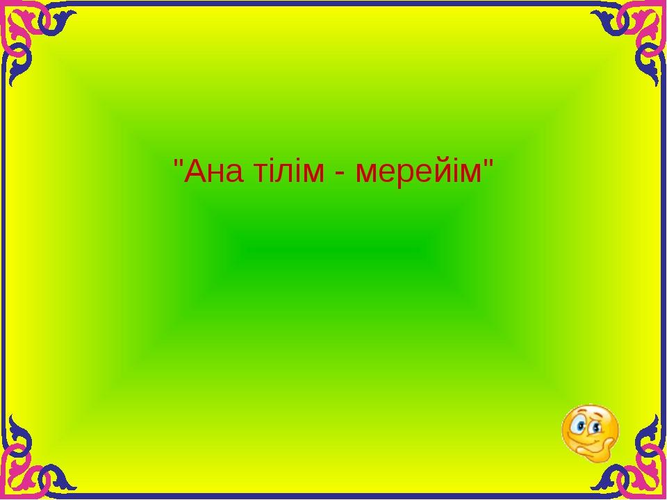 """""""Ана тілім - мерейім"""""""