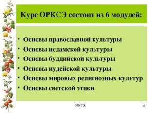 Курс ОРКСЭ состоит из 6 модулей: Основы православной культуры Основы исламско