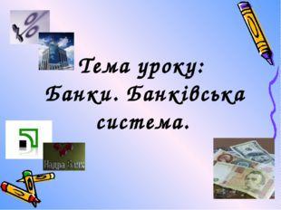 Тема уроку: Банки. Банківська система.