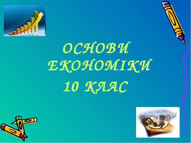 ОСНОВИ ЕКОНОМІКИ 10 КЛАС