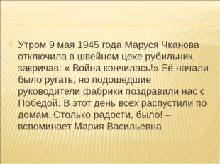 Утром 9 мая 1945 года Маруся Чканова отключила в швейном цехе рубильник, закр
