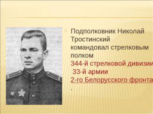Подполковник Николай Тростинский командовал стрелковым полком344-й стрелково