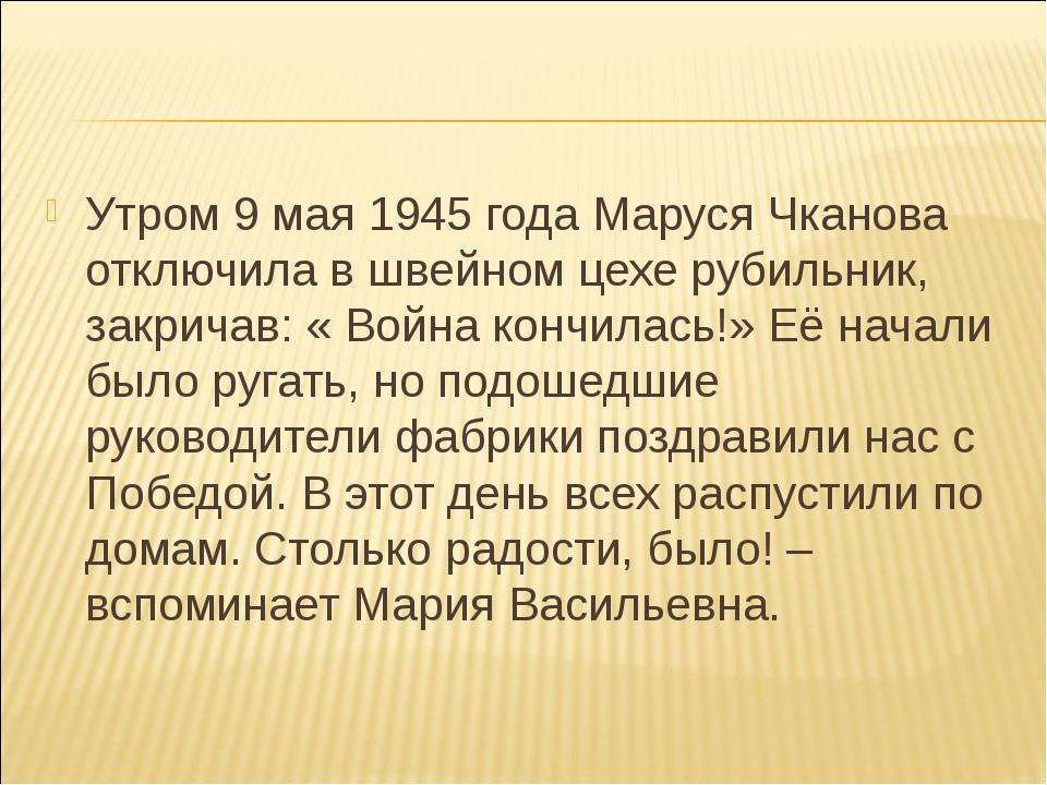 Утром 9 мая 1945 года Маруся Чканова отключила в швейном цехе рубильник, закр...
