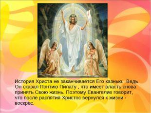 История Христа не заканчивается Его казнью. Ведь Он сказал Понтию Пилату , ч