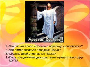 1.-Что значит слово «Пасха» в переводе с еврейского? 2.-Что символизирует пра