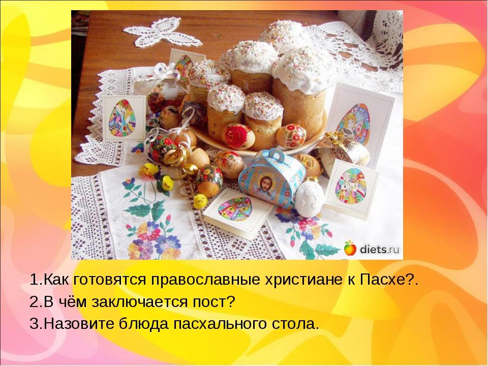 1.Как готовятся православные христиане к Пасхе?. 2.В чём заключается пост? 3....