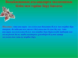 Балабақшаның ата-аналарға экологиялық білім мен тәрбие беру бағыты Мақсаты: А