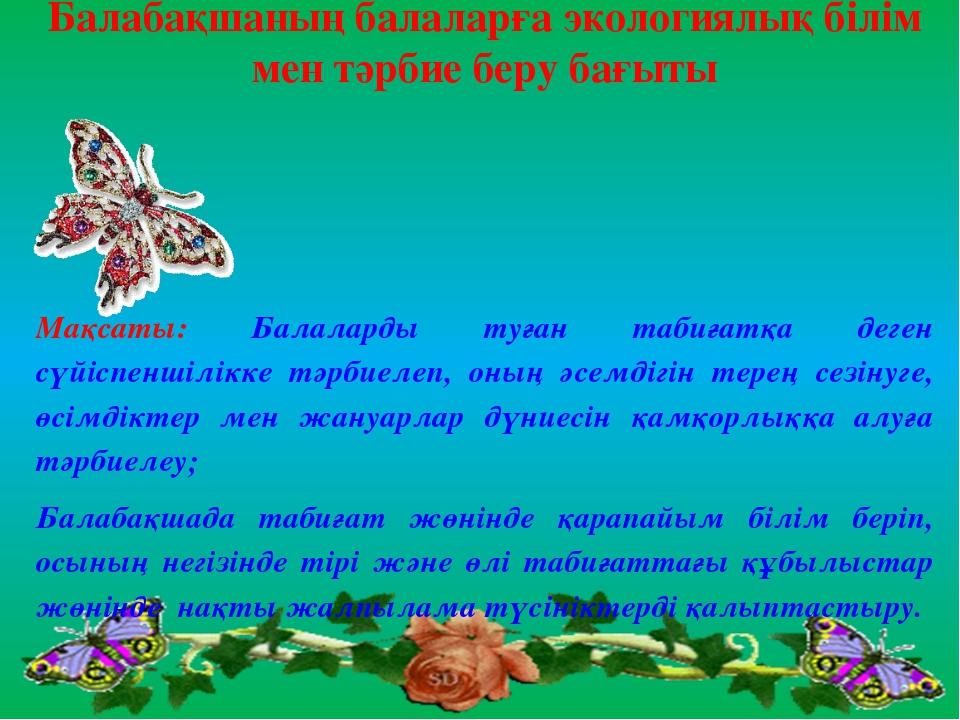 Балабақшаның балаларға экологиялық білім мен тәрбие беру бағыты Мақсаты: Бала...