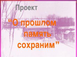 """Проект """"О прошлом память сохраним"""""""