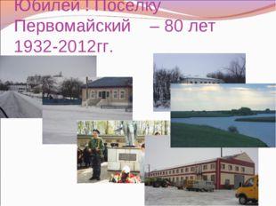 Юбилей ! Поселку Первомайский – 80 лет 1932-2012гг.
