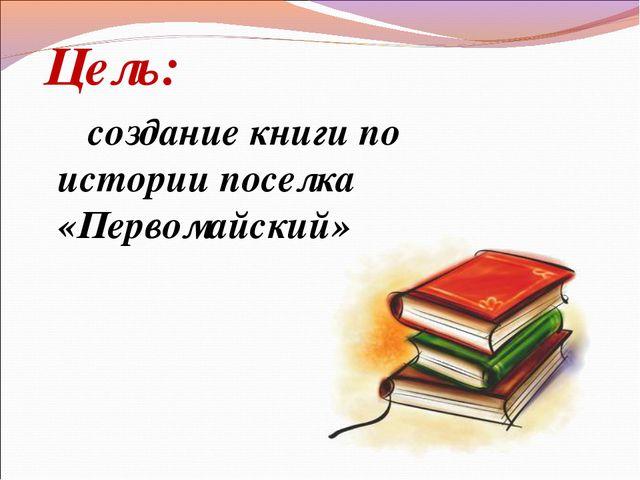 Цель: создание книги по истории поселка «Первомайский»
