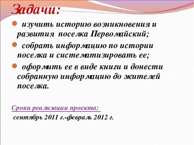 Задачи: изучить историю возникновения и развития поселка Первомайский; собрат...