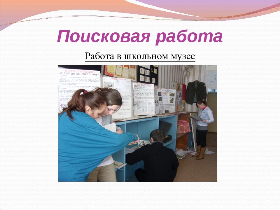 Поисковая работа Работа в школьном музее