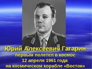 Юрий Алексеевич Гагарин первым полетел в космос 12 апреля 1961 года на космич