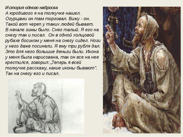 История одного наброска А юродивого я на толкучке нашел. Огурцами он там торг...
