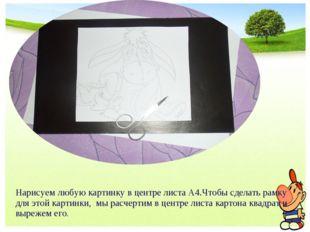 Нарисуем любую картинку в центре листа А4.Чтобы сделать рамку для этой картин