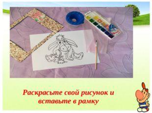 Раскрасьте свой рисунок и вставьте в рамку