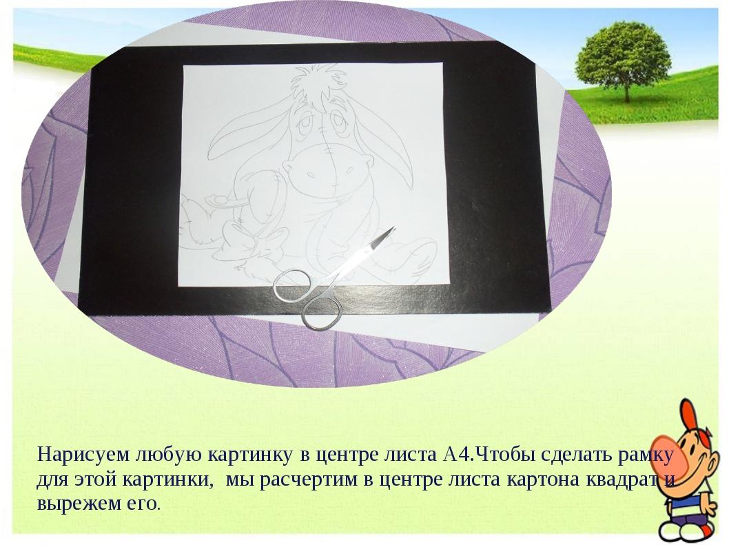 Нарисуем любую картинку в центре листа А4.Чтобы сделать рамку для этой картин...