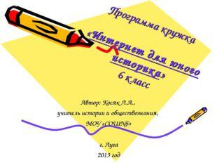 Программа кружка «Интернет для юного историка» 6 класс Автор: Косяк Л.А., учи