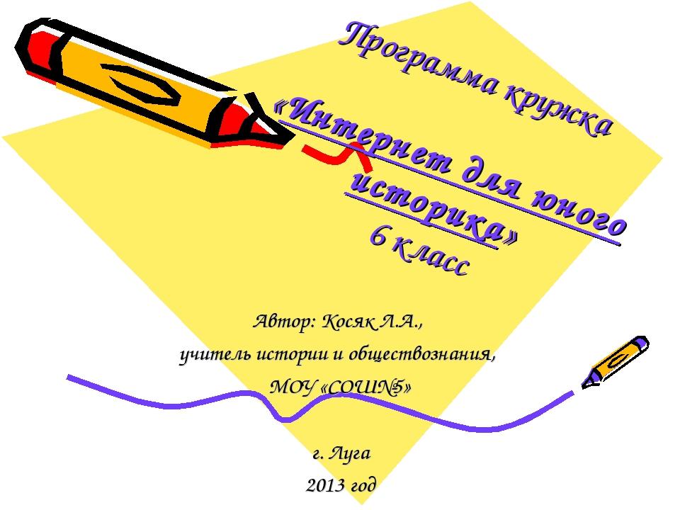 Программа кружка «Интернет для юного историка» 6 класс Автор: Косяк Л.А., учи...
