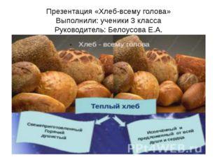 Презентация «Хлеб-всему голова» Выполнили: ученики 3 класса Руководитель: Бел