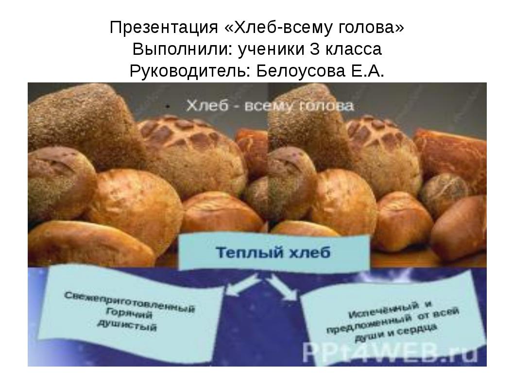 Презентация «Хлеб-всему голова» Выполнили: ученики 3 класса Руководитель: Бел...
