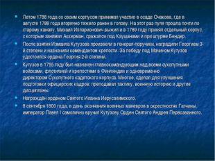 Летом1788 годасо своим корпусом принимал участие в осадеОчакова, где в авг