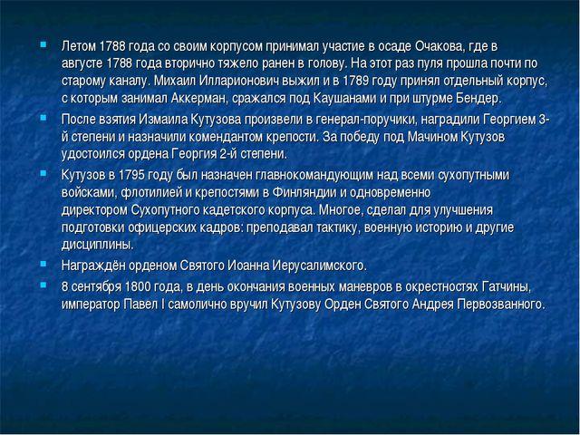 Летом1788 годасо своим корпусом принимал участие в осадеОчакова, где в авг...