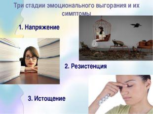 Три стадии эмоционального выгорания и их симптомы 1. Напряжение 2. Резистенц